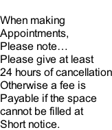 When making Appointments,  Please note… Please give at least 24 hours of cancellation Otherwise a fee is Payable if the space  cannot be filled at Short notice.